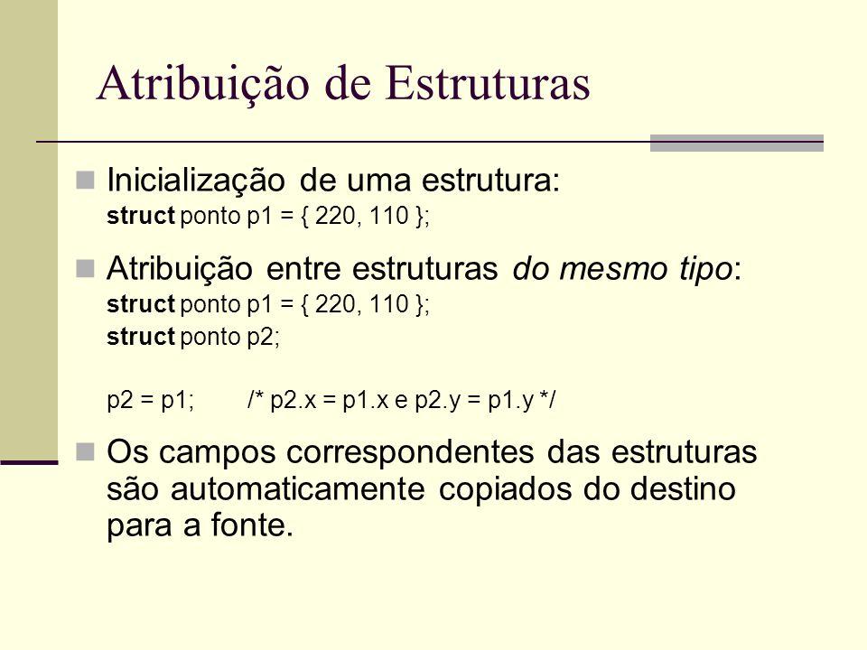 Atribuição de Estruturas Atenção para estruturas que contenham ponteiros : struct aluno { char *nome;int idade; } a1, a2; a1.nome = Afranio ; a1.idade = 32; a2 = a1; Agora a1 e a2 apontam para o mesmo string nome: a1.nome == a2.nome == Afranio