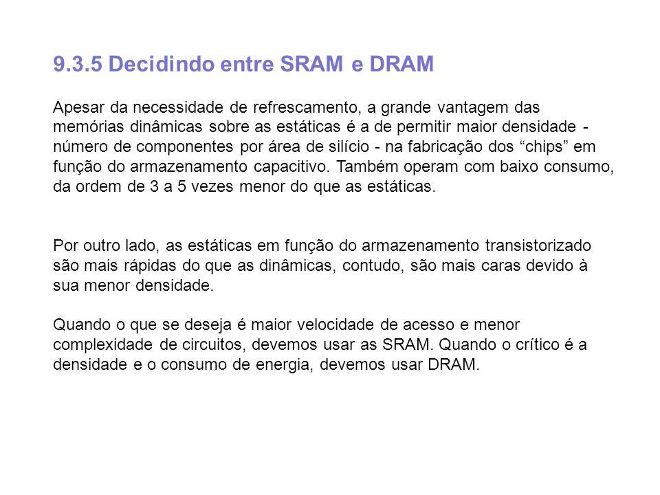 9.3.5 Decidindo entre SRAM e DRAM Apesar da necessidade de refrescamento, a grande vantagem das memórias dinâmicas sobre as estáticas é a de permitir