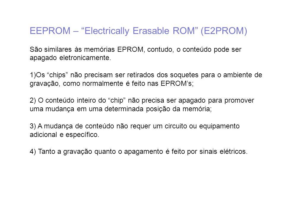 EEPROM – Electrically Erasable ROM (E2PROM) São similares às memórias EPROM, contudo, o conteúdo pode ser apagado eletronicamente. 1)Os chips não prec