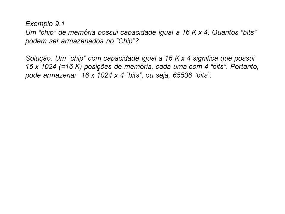Exemplo 9.1 Um chip de memória possui capacidade igual a 16 K x 4. Quantos bits podem ser armazenados no Chip? Solução: Um chip com capacidade igual a