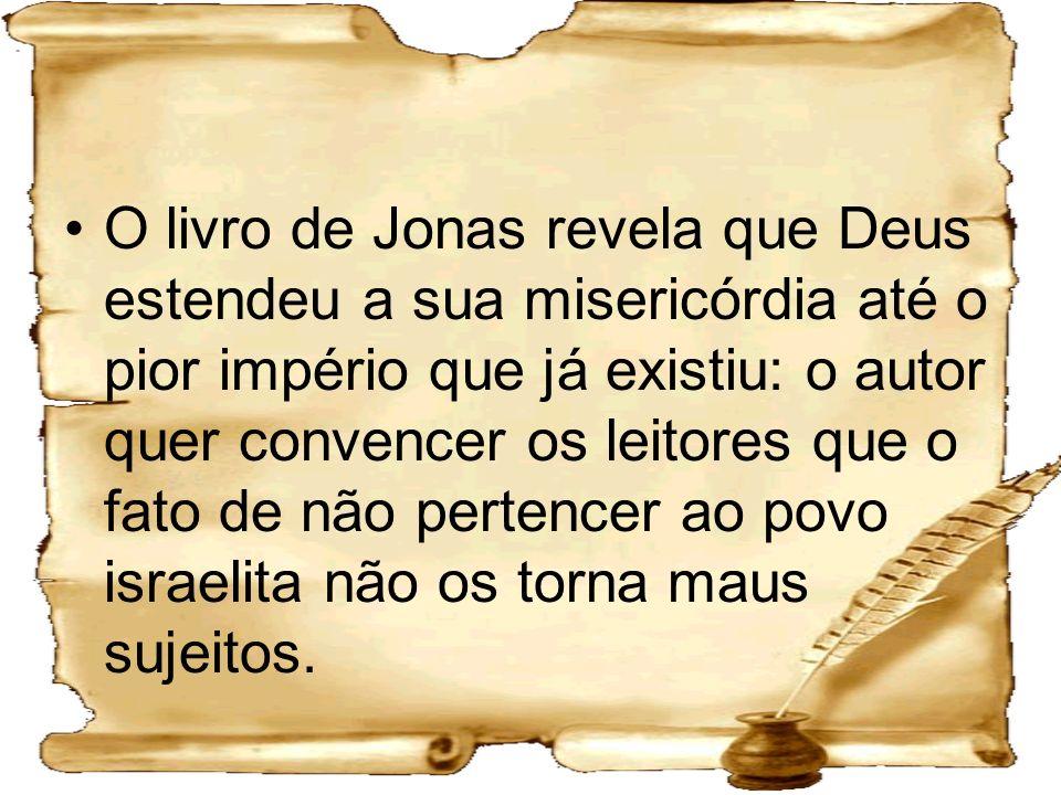 O livro de Jonas revela que Deus estendeu a sua misericórdia até o pior império que já existiu: o autor quer convencer os leitores que o fato de não p