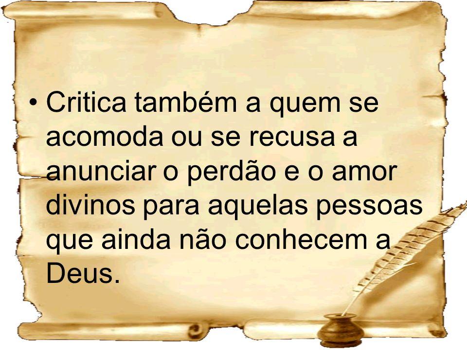 Critica também a quem se acomoda ou se recusa a anunciar o perdão e o amor divinos para aquelas pessoas que ainda não conhecem a Deus.