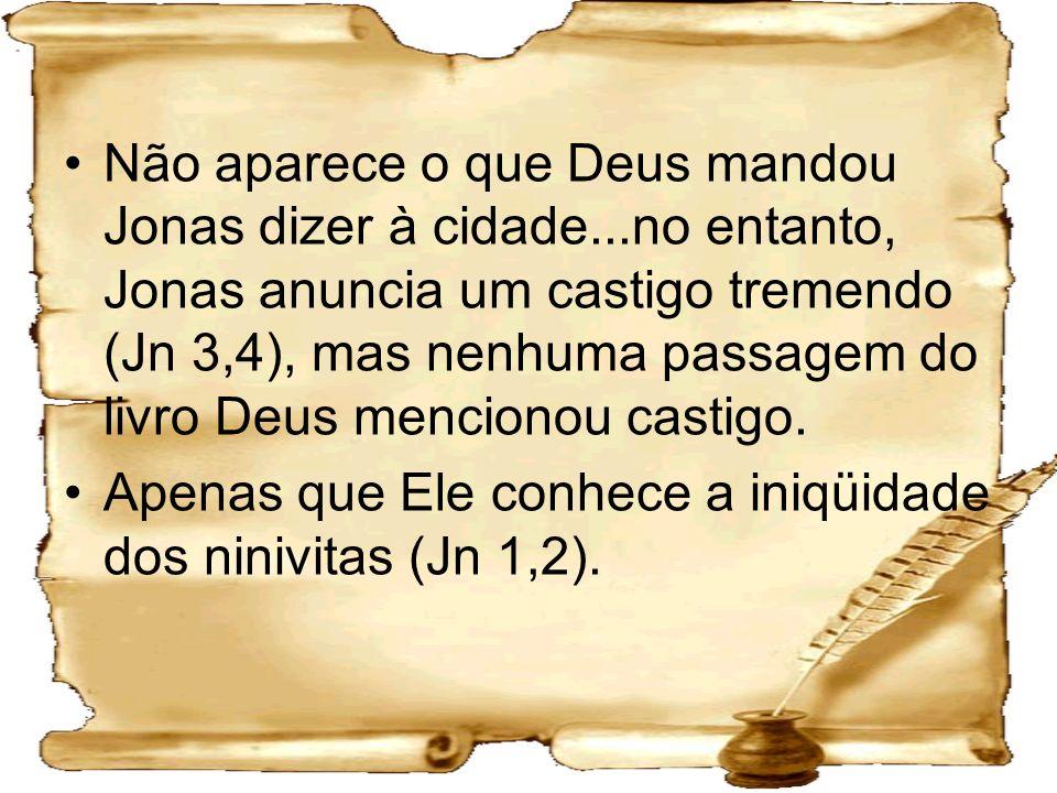 Não aparece o que Deus mandou Jonas dizer à cidade...no entanto, Jonas anuncia um castigo tremendo (Jn 3,4), mas nenhuma passagem do livro Deus mencio