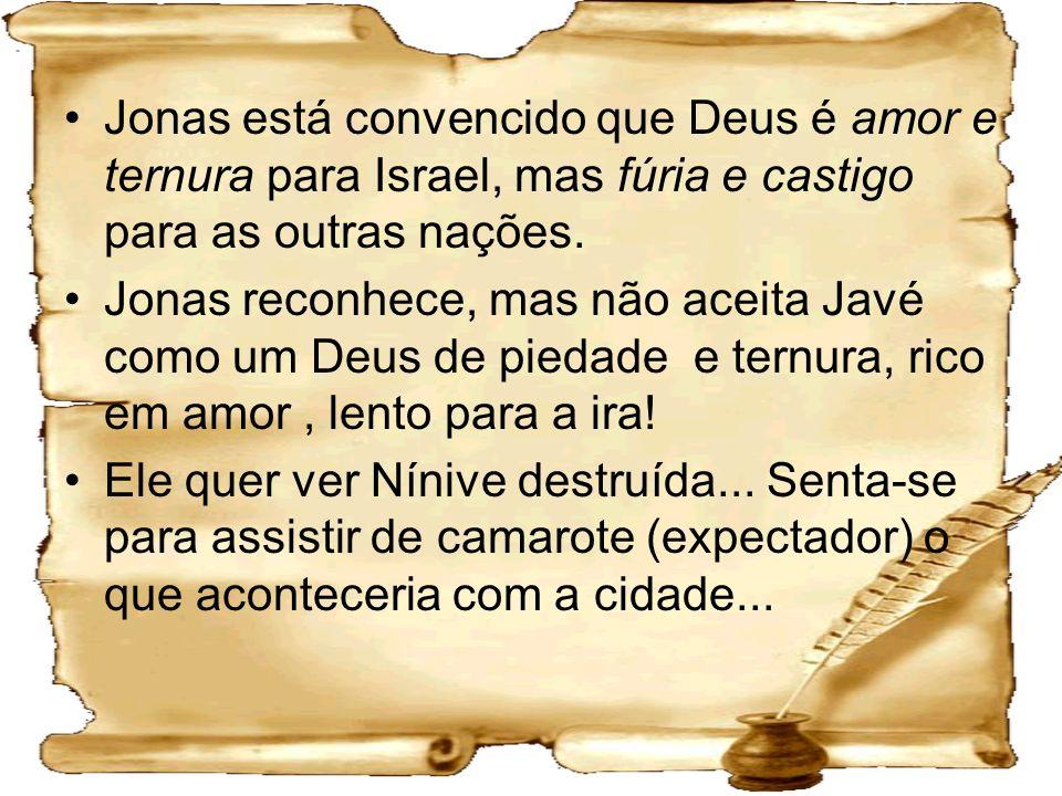 Jonas está convencido que Deus é amor e ternura para Israel, mas fúria e castigo para as outras nações. Jonas reconhece, mas não aceita Javé como um D