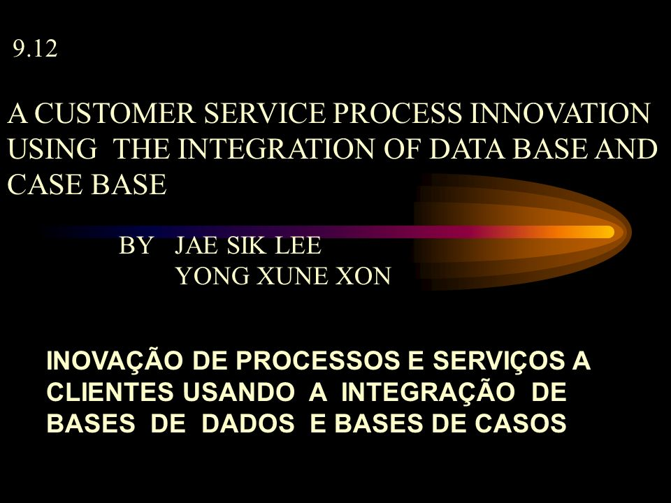 9.12 A CUSTOMER SERVICE PROCESS INNOVATION USING THE INTEGRATION OF DATA BASE AND CASE BASE BY JAE SIK LEE YONG XUNE XON INOVAÇÃO DE PROCESSOS E SERVI