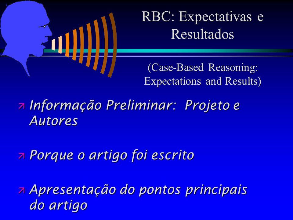 RBC: Expectativas e Resultados (Case-Based Reasoning: Expectations and Results) Informação Preliminar: Projeto e Autores Informação Preliminar: Projeto e Autores Porque o artigo foi escrito Porque o artigo foi escrito ä Apresentação do pontos principais do artigo