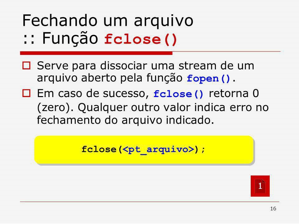 16 fclose( ); Fechando um arquivo :: Função fclose() Serve para dissociar uma stream de um arquivo aberto pela função fopen(). Em caso de sucesso, fcl