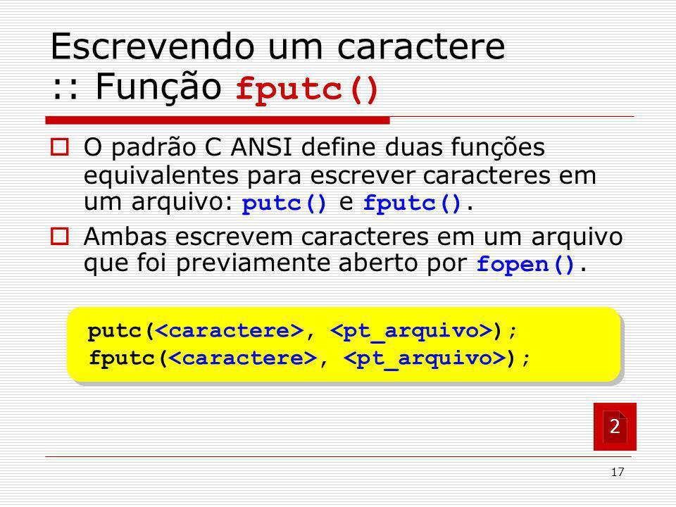 17 putc(, ); fputc(, ); putc(, ); fputc(, ); Escrevendo um caractere :: Função fputc() O padrão C ANSI define duas funções equivalentes para escrever