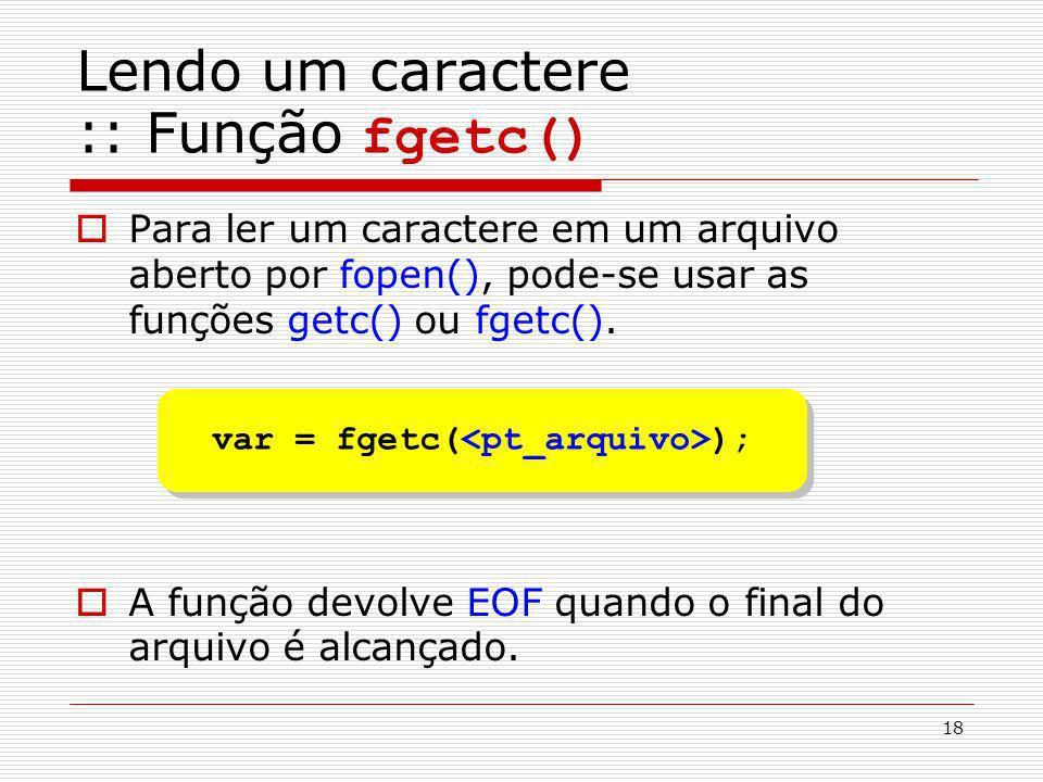 18 Lendo um caractere :: Função fgetc() Para ler um caractere em um arquivo aberto por fopen(), pode-se usar as funções getc() ou fgetc(). A função de