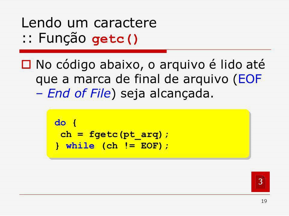 19 do { ch = fgetc(pt_arq); } while (ch != EOF); do { ch = fgetc(pt_arq); } while (ch != EOF); No código abaixo, o arquivo é lido até que a marca de f