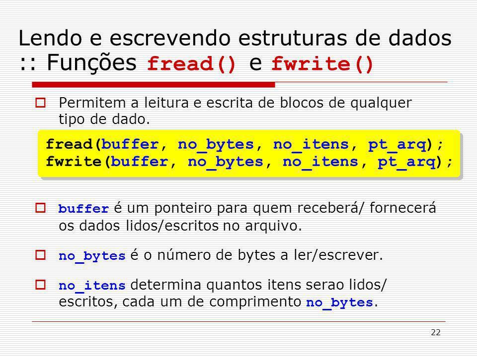 22 Permitem a leitura e escrita de blocos de qualquer tipo de dado. buffer é um ponteiro para quem receberá/ fornecerá os dados lidos/escritos no arqu