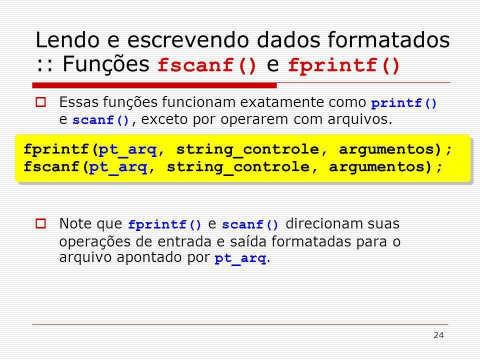 24 Essas funções funcionam exatamente como printf() e scanf(), exceto por operarem com arquivos. Note que fprintf() e scanf() direcionam suas operaçõe
