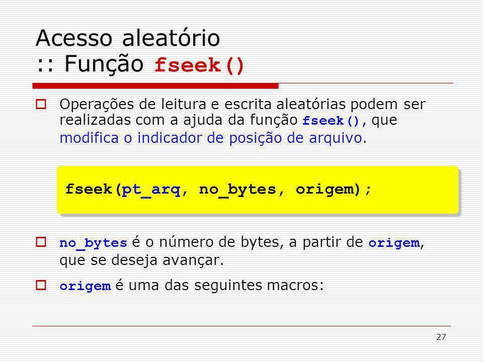 27 Operações de leitura e escrita aleatórias podem ser realizadas com a ajuda da função fseek(), que modifica o indicador de posição de arquivo. no_by