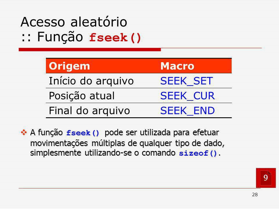 28 A função fseek() pode ser utilizada para efetuar movimentações múltiplas de qualquer tipo de dado, simplesmente utilizando-se o comando sizeof(). A
