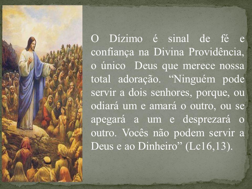 O Dízimo é sinal de fé e confiança na Divina Providência, o único Deus que merece nossa total adoração. Ninguém pode servir a dois senhores, porque, o