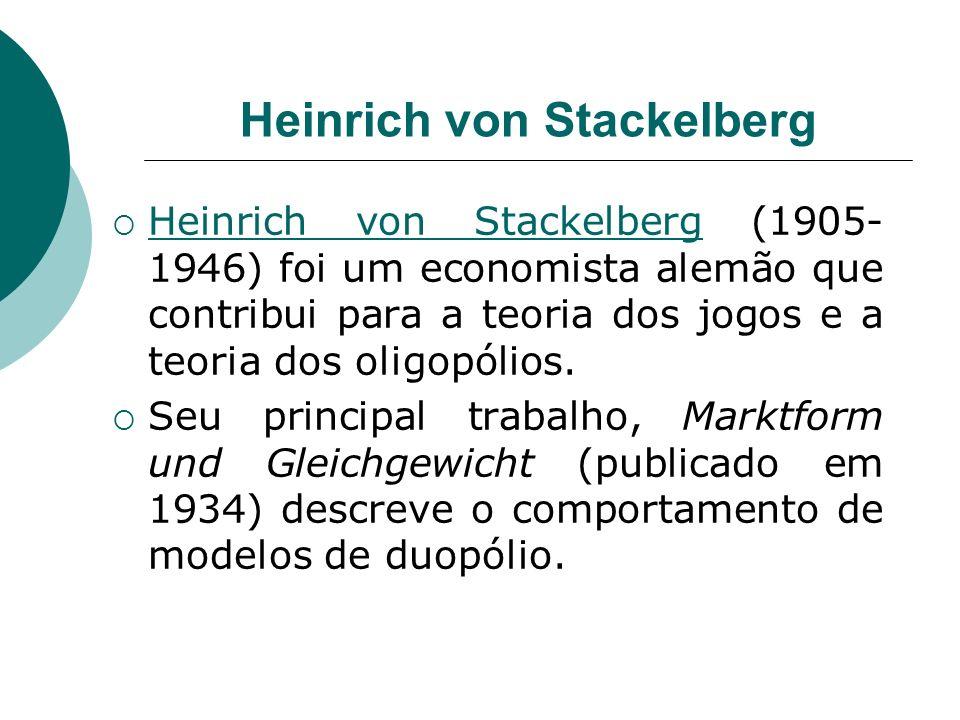 Heinrich von Stackelberg Heinrich von Stackelberg (1905- 1946) foi um economista alemão que contribui para a teoria dos jogos e a teoria dos oligopólios.