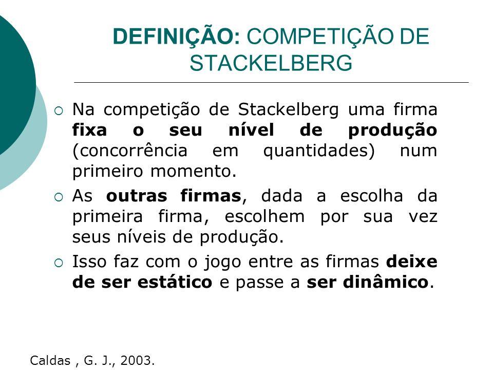 DEFINIÇÃO: COMPETIÇÃO DE STACKELBERG Na competição de Stackelberg uma firma fixa o seu nível de produção (concorrência em quantidades) num primeiro momento.