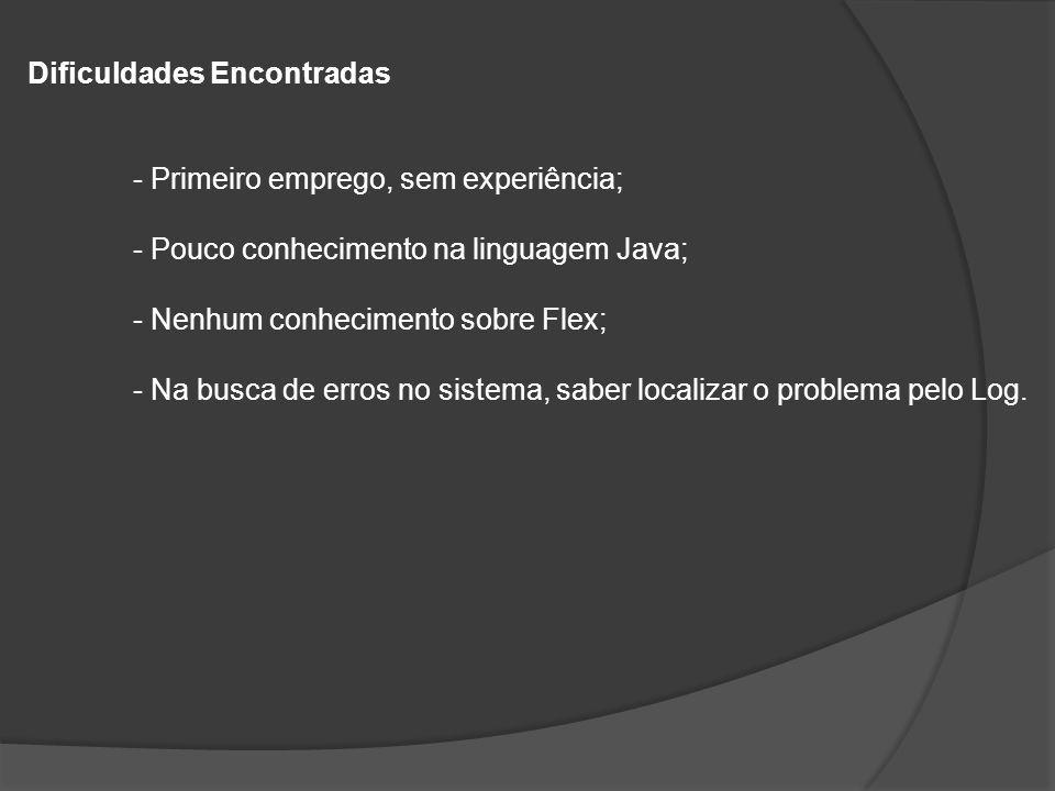 Dificuldades Encontradas - Primeiro emprego, sem experiência; - Pouco conhecimento na linguagem Java; - Nenhum conhecimento sobre Flex; - Na busca de erros no sistema, saber localizar o problema pelo Log.