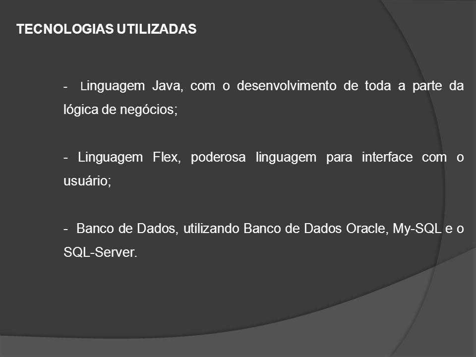 TECNOLOGIAS UTILIZADAS - L inguagem Java, com o desenvolvimento de toda a parte da lógica de negócios; - Linguagem Flex, poderosa linguagem para interface com o usuário; - Banco de Dados, utilizando Banco de Dados Oracle, My-SQL e o SQL-Server.