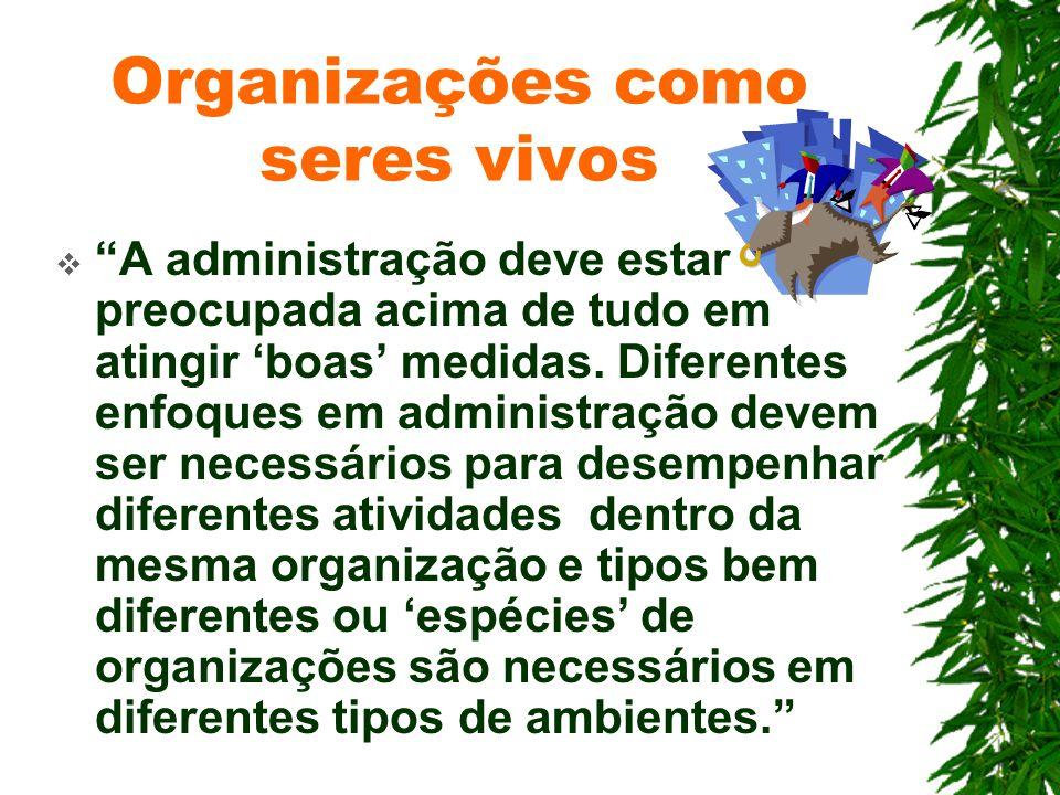 Organizações como seres vivos A administração deve estar preocupada acima de tudo em atingir boas medidas. Diferentes enfoques em administração devem