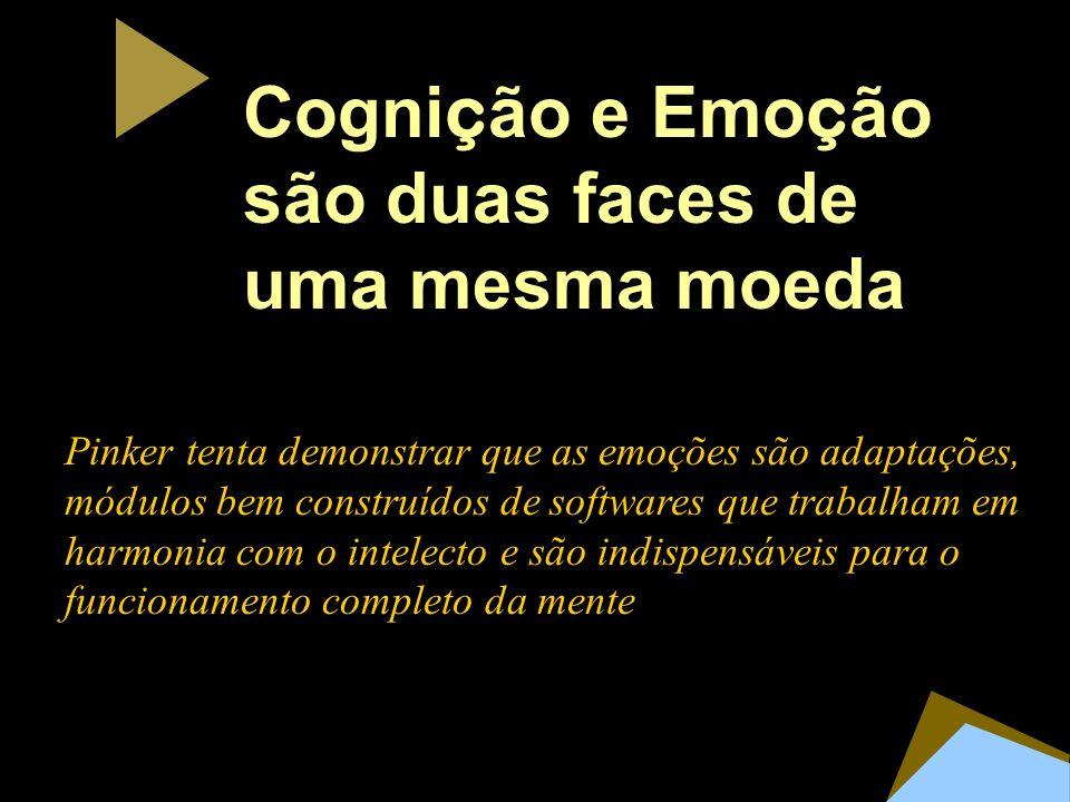 Cogni ç ão e Emo ç ão são duas faces de uma mesma moeda Pinker tenta demonstrar que as emoções são adaptações, módulos bem construídos de softwares que trabalham em harmonia com o intelecto e são indispensáveis para o funcionamento completo da mente