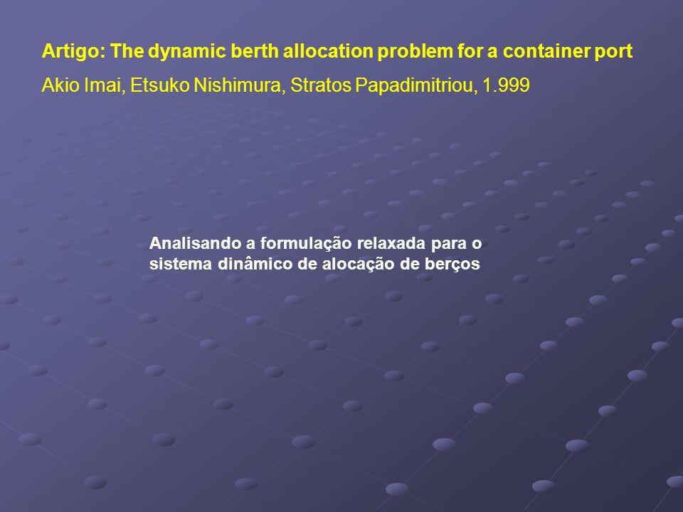 Artigo: The dynamic berth allocation problem for a container port Akio Imai, Etsuko Nishimura, Stratos Papadimitriou, 1.999 Analisando a formulação relaxada para o sistema dinâmico de alocação de berços