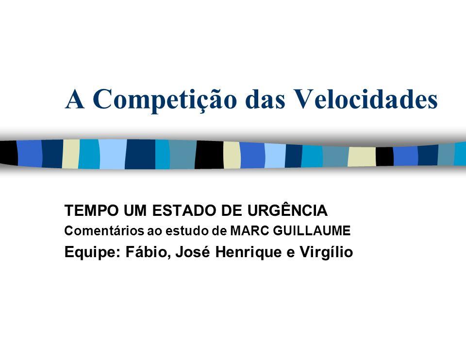 A Competição das Velocidades TEMPO UM ESTADO DE URGÊNCIA Comentários ao estudo de MARC GUILLAUME Equipe: Fábio, José Henrique e Virgílio