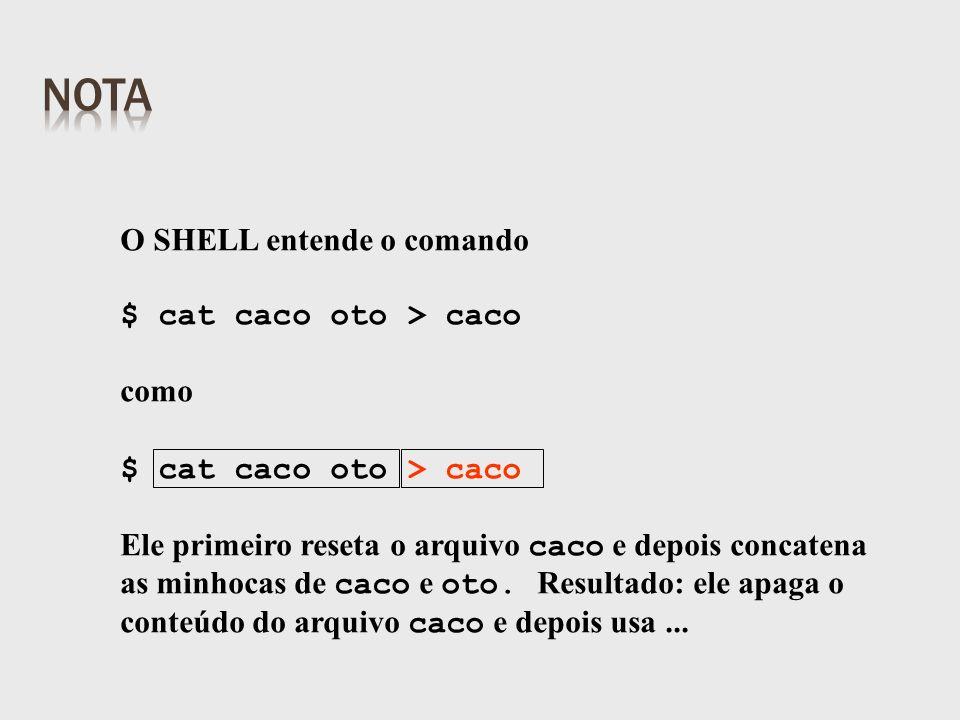 O SHELL entende o comando $ cat caco oto > caco como $ cat caco oto > caco Ele primeiro reseta o arquivo caco e depois concatena as minhocas de caco e oto.