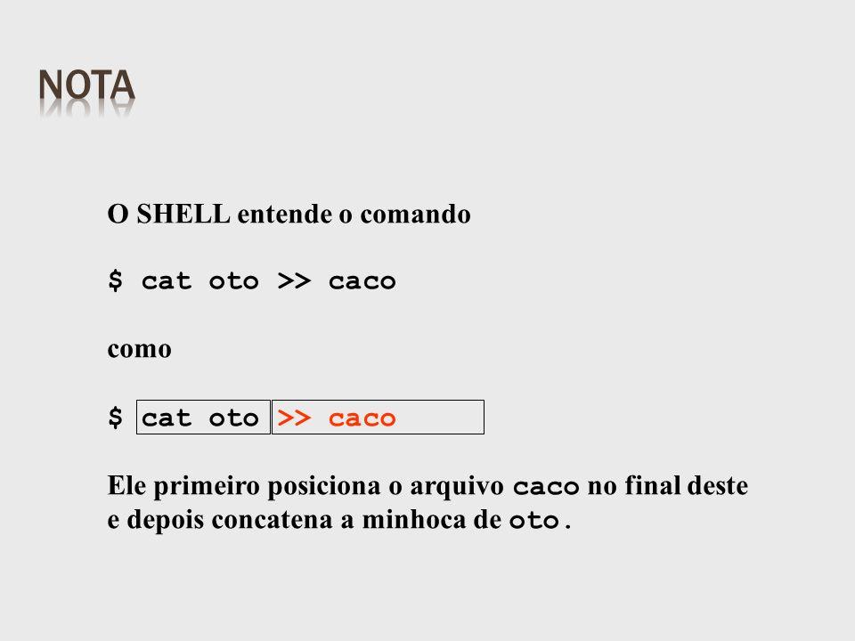 O SHELL entende o comando $ cat oto >> caco como $ cat oto >> caco Ele primeiro posiciona o arquivo caco no final deste e depois concatena a minhoca de oto.