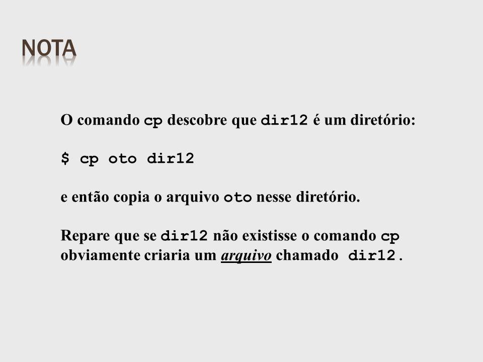 O comando cp descobre que dir12 é um diretório: $ cp oto dir12 e então copia o arquivo oto nesse diretório.