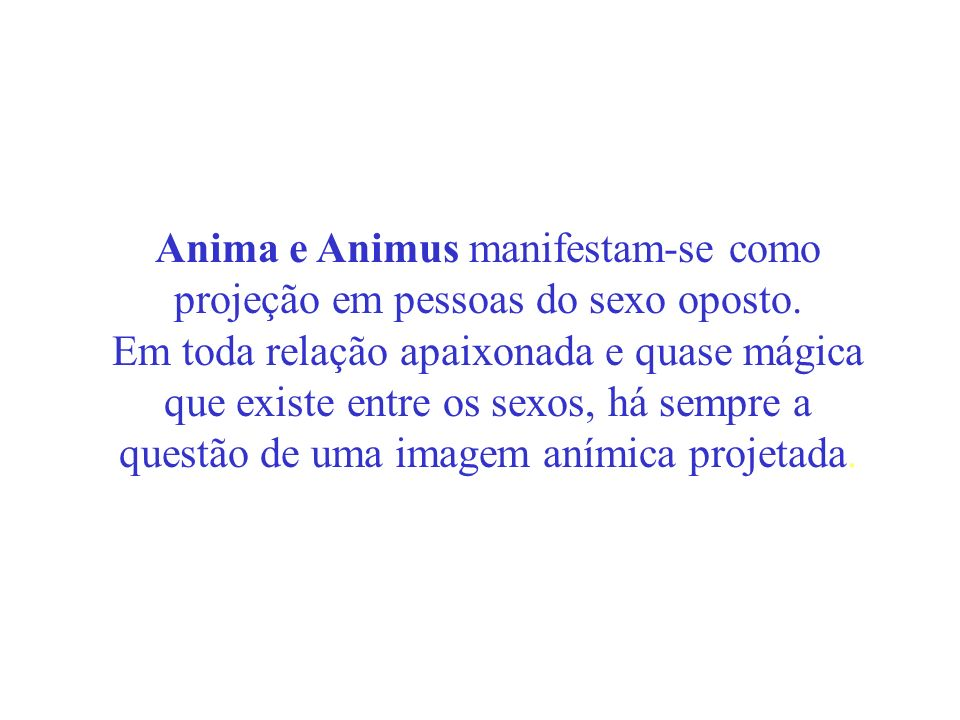 Anima e Animus manifestam-se como projeção em pessoas do sexo oposto. Em toda relação apaixonada e quase mágica que existe entre os sexos, há sempre a
