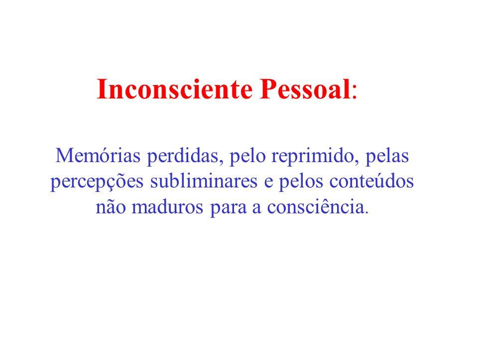 Inconsciente Pessoal: Memórias perdidas, pelo reprimido, pelas percepções subliminares e pelos conteúdos não maduros para a consciência.