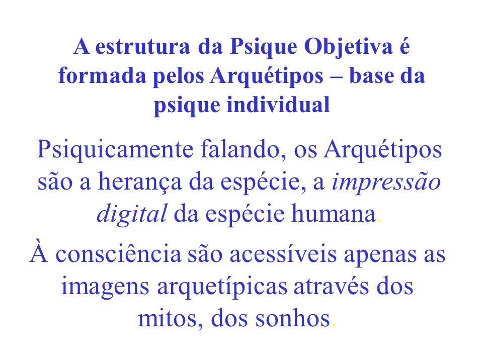 Psiquicamente falando, os Arquétipos são a herança da espécie, a impressão digital da espécie humana. A estrutura da Psique Objetiva é formada pelos A