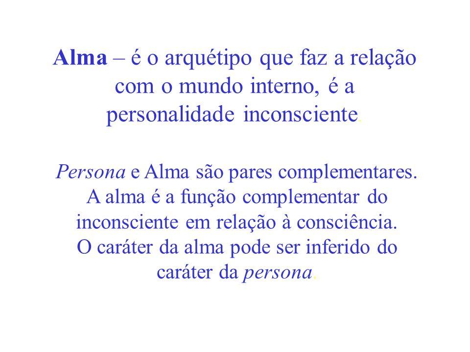 Alma – é o arquétipo que faz a relação com o mundo interno, é a personalidade inconsciente. Persona e Alma são pares complementares. A alma é a função