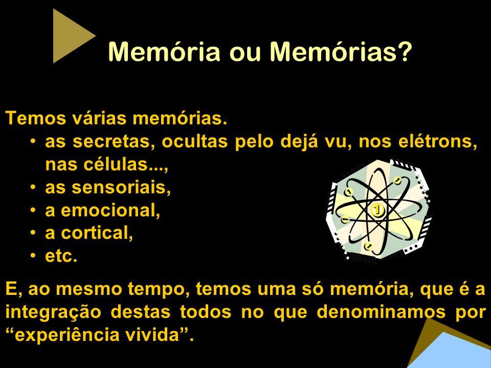 Memória ou Memórias? Temos várias memórias. as secretas, ocultas pelo dejá vu, nos elétrons, nas células..., as sensoriais, a emocional, a cortical, e