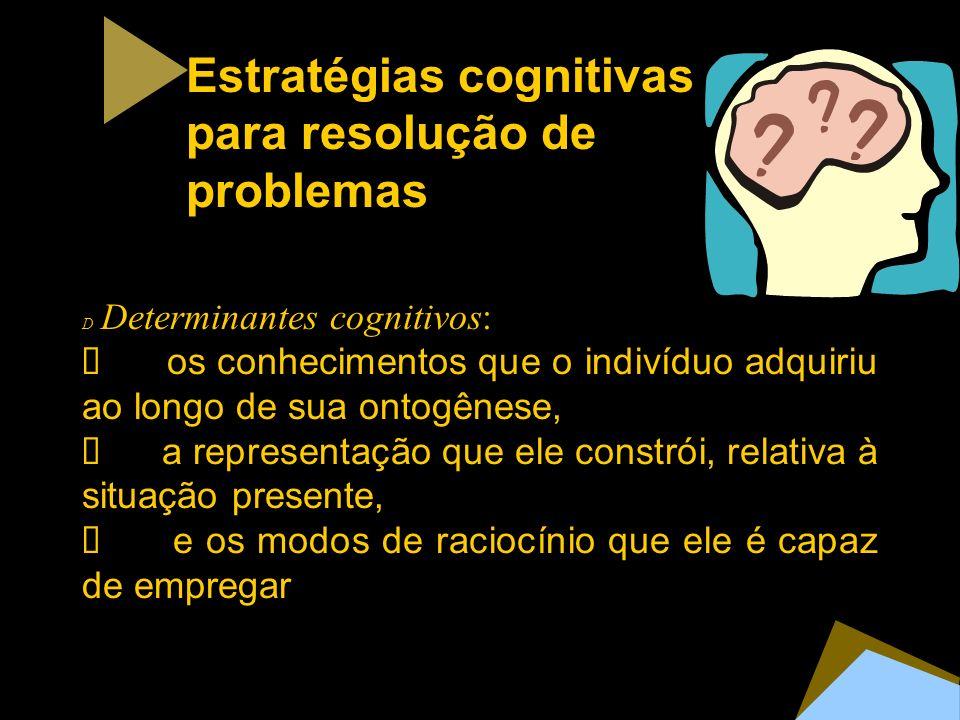 Estratégias cognitivas para resolução de problemas D Determinantes cognitivos: os conhecimentos que o indivíduo adquiriu ao longo de sua ontogênese, a