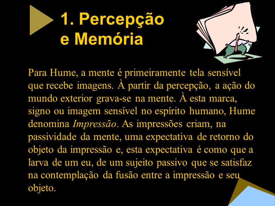 1. Percepção e Memória Para Hume, a mente é primeiramente tela sensível que recebe imagens. À partir da percepção, a ação do mundo exterior grava-se n
