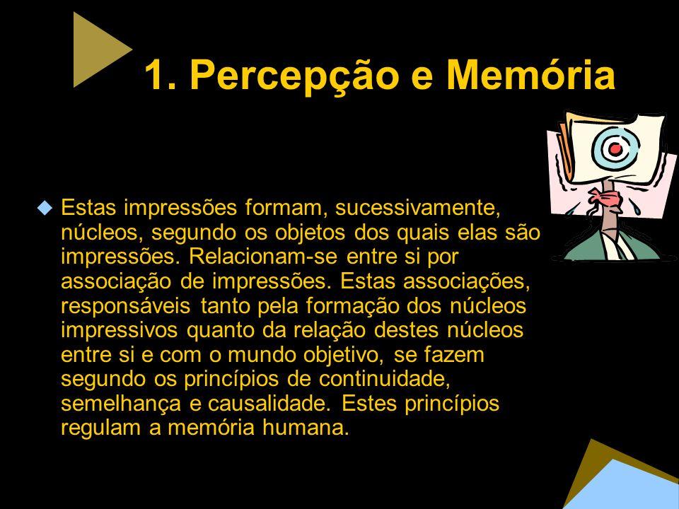 1. Percepção e Memória Estas impressões formam, sucessivamente, núcleos, segundo os objetos dos quais elas são impressões. Relacionam-se entre si por