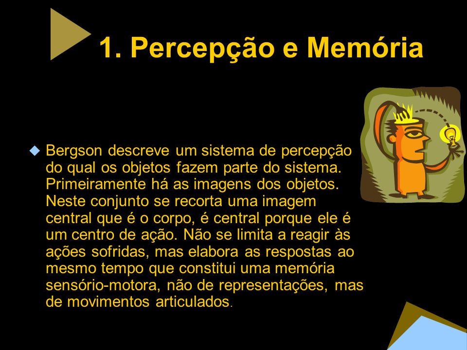 1. Percepção e Memória Bergson descreve um sistema de percepção do qual os objetos fazem parte do sistema. Primeiramente há as imagens dos objetos. Ne