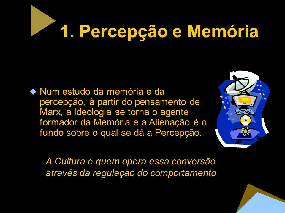 1. Percepção e Memória Num estudo da memória e da percepção, à partir do pensamento de Marx, a Ideologia se torna o agente formador da Memória e a Ali
