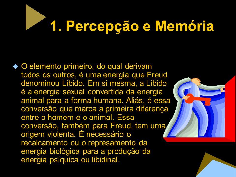 1. Percepção e Memória O elemento primeiro, do qual derivam todos os outros, é uma energia que Freud denominou Libido. Em si mesma, a Libido é a energ