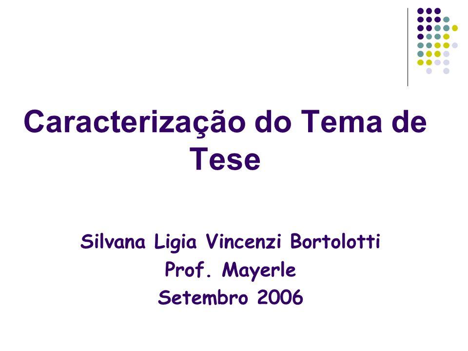 Caracterização do Tema de Tese Silvana Ligia Vincenzi Bortolotti Prof. Mayerle Setembro 2006