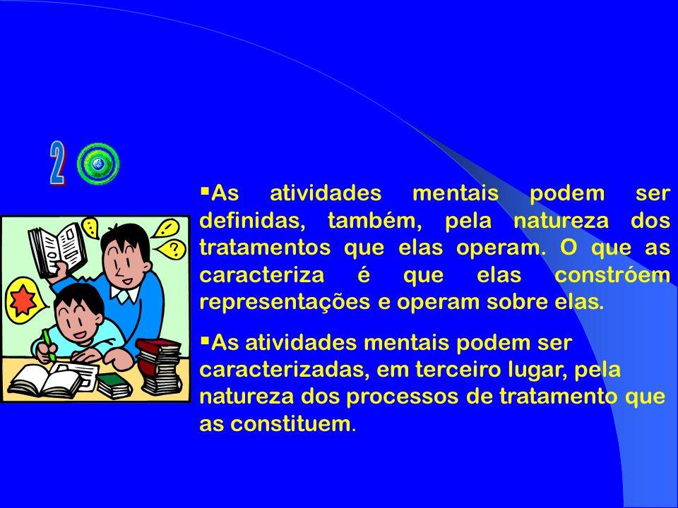 As atividades mentais podem ser definidas, também, pela natureza dos tratamentos que elas operam. O que as caracteriza é que elas constróem representa