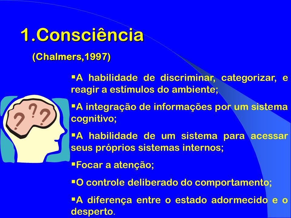 1.Consciência (Chalmers,1997) (Chalmers,1997) A habilidade de discriminar, categorizar, e reagir a estímulos do ambiente; A integração de informações