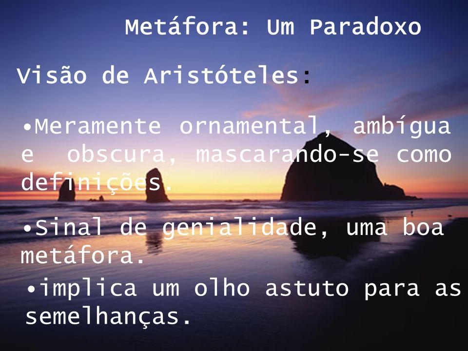 Visão de Aristóteles: Metáfora: Um Paradoxo Meramente ornamental, ambígua e obscura, mascarando-se como definições. Sinal de genialidade, uma boa metá