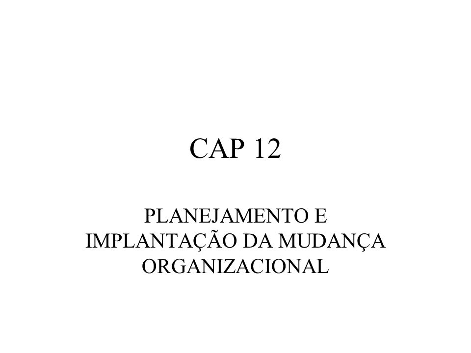 CAP 12 PLANEJAMENTO E IMPLANTAÇÃO DA MUDANÇA ORGANIZACIONAL