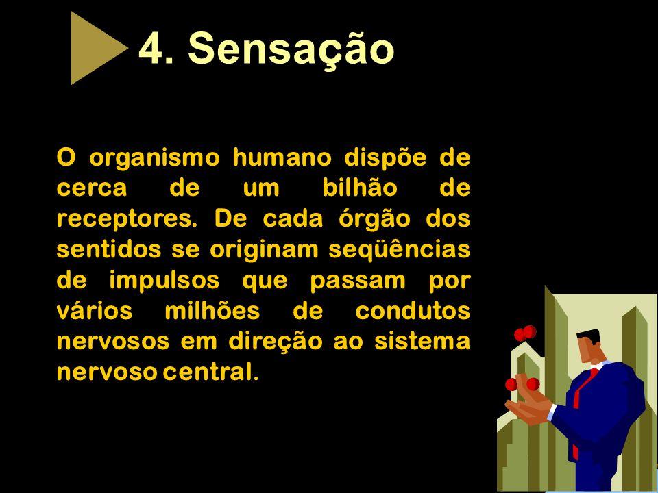 4. Sensa ç ão O organismo humano dispõe de cerca de um bilhão de receptores. De cada órgão dos sentidos se originam seqüências de impulsos que passam