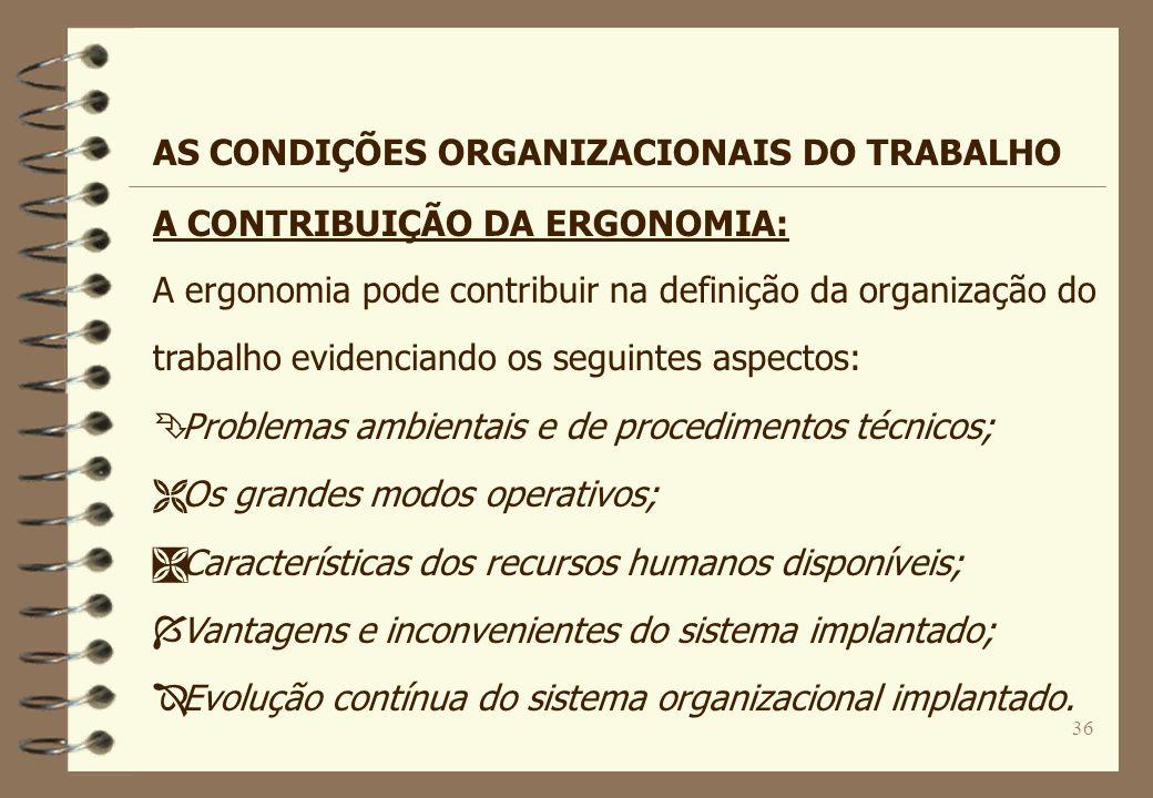 36 A CONTRIBUIÇÃO DA ERGONOMIA: A ergonomia pode contribuir na definição da organização do trabalho evidenciando os seguintes aspectos: Ê Problemas am