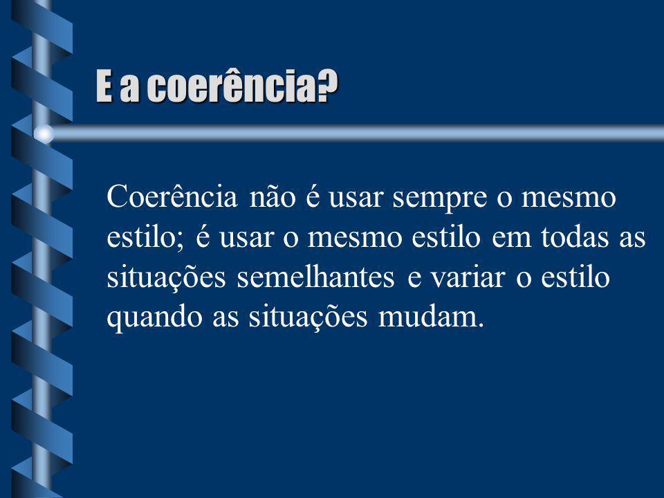 E a coerência? Coerência não é usar sempre o mesmo estilo; é usar o mesmo estilo em todas as situações semelhantes e variar o estilo quando as situaçõ