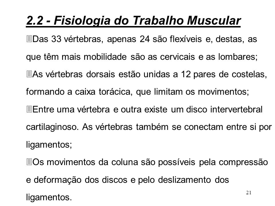 20 COLUNA VERTEBRAL A coluna vertebral é constituída de 33 vértebras, classificadas em cinco grupos: 3Vértebras cervicais (7); 3Vértebras torácicas ou dorsais (12); 3Vértebras lombares (5); 3Vértebras sacrococcigenas (9): (5) estão fundidas e formam o sacro e as (4) da extremidade inferior são pouco desenvolvidas e formam o cóccix.